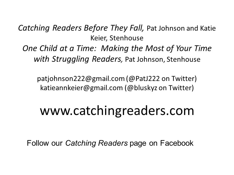 Catching Readers Before They Fall, Pat Johnson and Katie Keier, Stenhouse One Child at a Time: Making the Most of Your Time with Struggling Readers, Pat Johnson, Stenhouse patjohnson222@gmail.com (@PatJ222 on Twitter) katieannkeier@gmail.com (@bluskyz on Twitter) www.catchingreaders.com Follow our Catching Readers page on Facebook