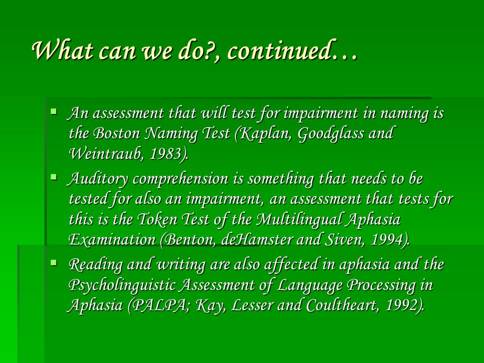 What can we do?, continued…  An assessment that will test for impairment in naming is the Boston Naming Test (Kaplan, Goodglass and Weintraub, 1983).