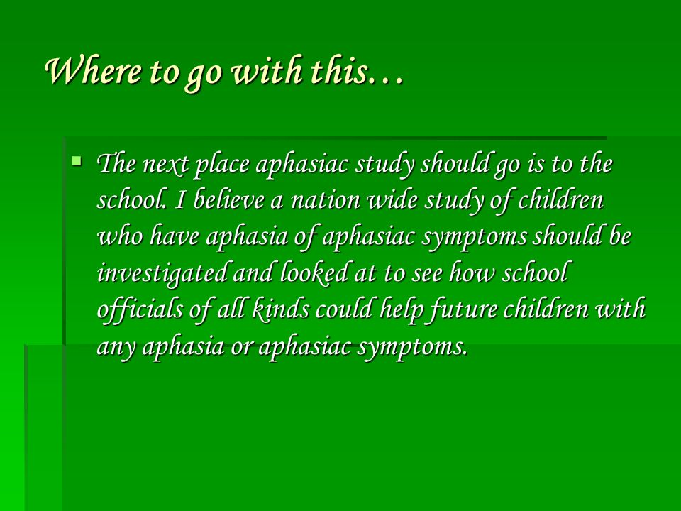 Where to go with this…  The next place aphasiac study should go is to the school. I believe a nation wide study of children who have aphasia of aphas