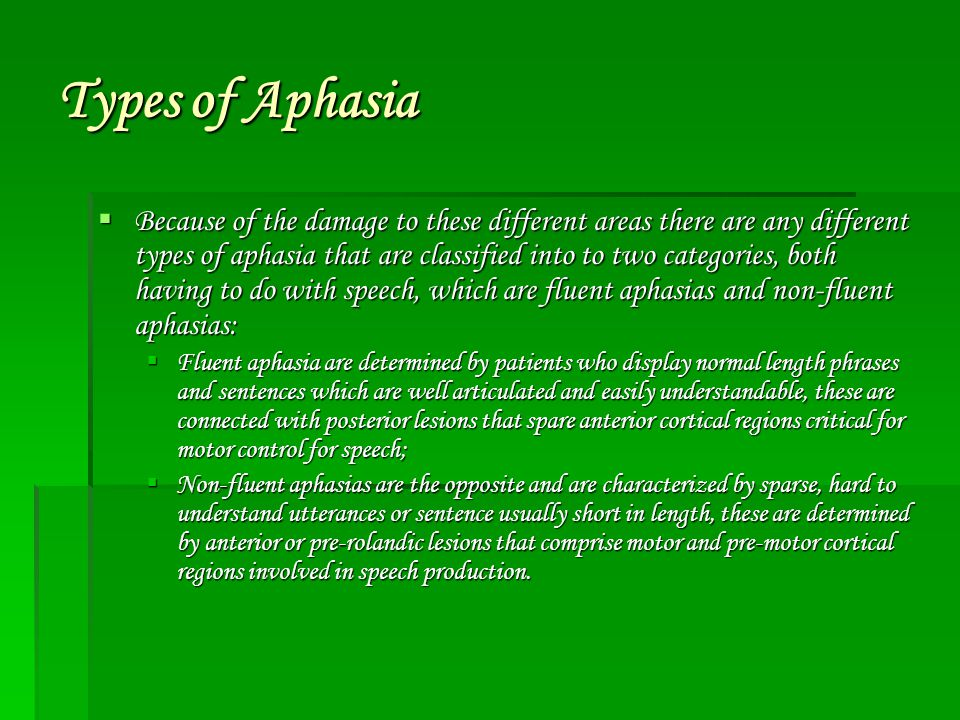 Types of Aphasia  Because of the damage to these different areas there are any different types of aphasia that are classified into to two categories, both having to do with speech, which are fluent aphasias and non-fluent aphasias:  Fluent aphasia are determined by patients who display normal length phrases and sentences which are well articulated and easily understandable, these are connected with posterior lesions that spare anterior cortical regions critical for motor control for speech;  Non-fluent aphasias are the opposite and are characterized by sparse, hard to understand utterances or sentence usually short in length, these are determined by anterior or pre-rolandic lesions that comprise motor and pre-motor cortical regions involved in speech production.