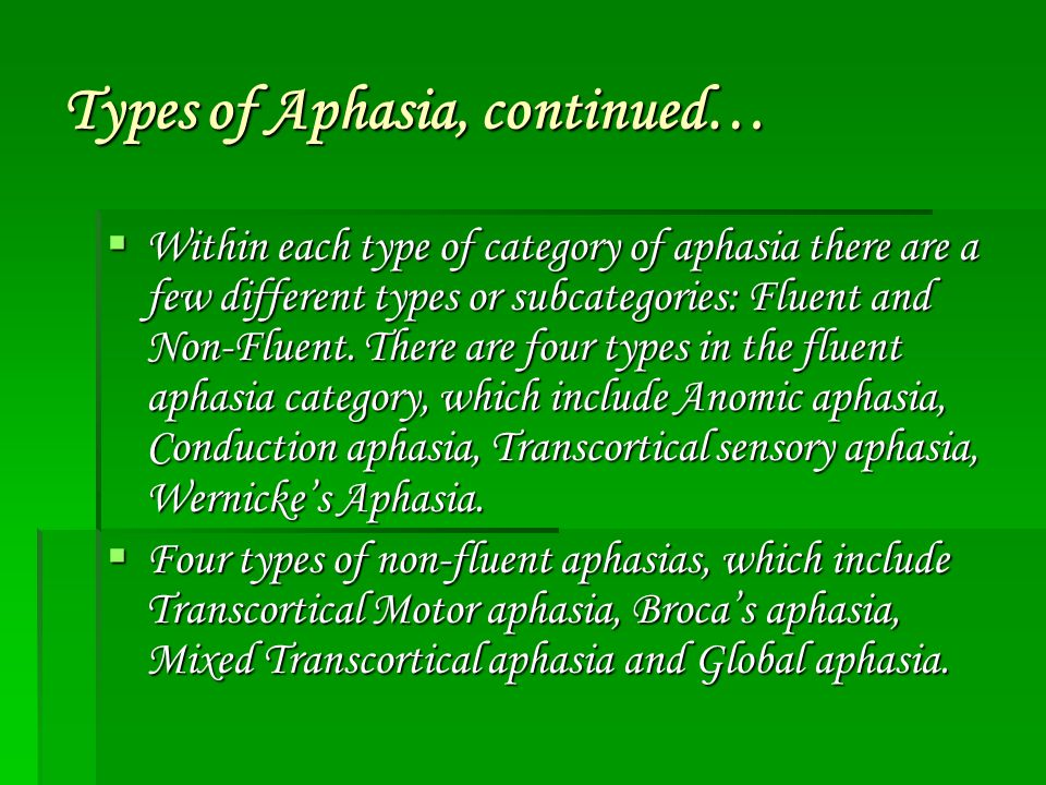 Types of Aphasia, continued…  Within each type of category of aphasia there are a few different types or subcategories: Fluent and Non-Fluent. There