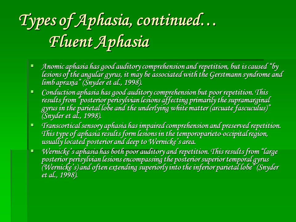 "Types of Aphasia, continued… Fluent Aphasia  Anomic aphasia has good auditory comprehension and repetition, but is caused ""by lesions of the angular"