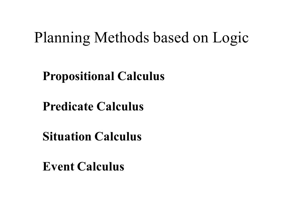 Planning Methods based on Logic Propositional Calculus Predicate Calculus Situation Calculus Event Calculus