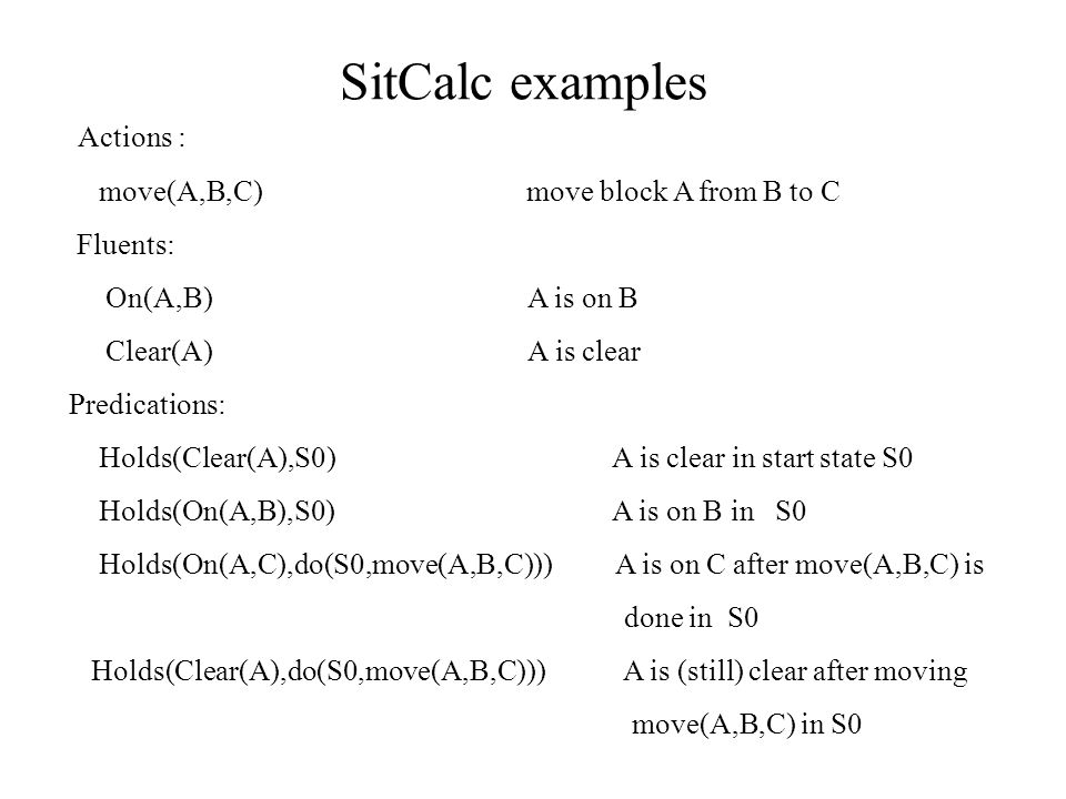 SitCalc examples Actions : move(A,B,C) move block A from B to C Fluents: On(A,B) A is on B Clear(A) A is clear Predications: Holds(Clear(A),S0) A is clear in start state S0 Holds(On(A,B),S0) A is on B in S0 Holds(On(A,C),do(S0,move(A,B,C))) A is on C after move(A,B,C) is done in S0 Holds(Clear(A),do(S0,move(A,B,C))) A is (still) clear after moving move(A,B,C) in S0