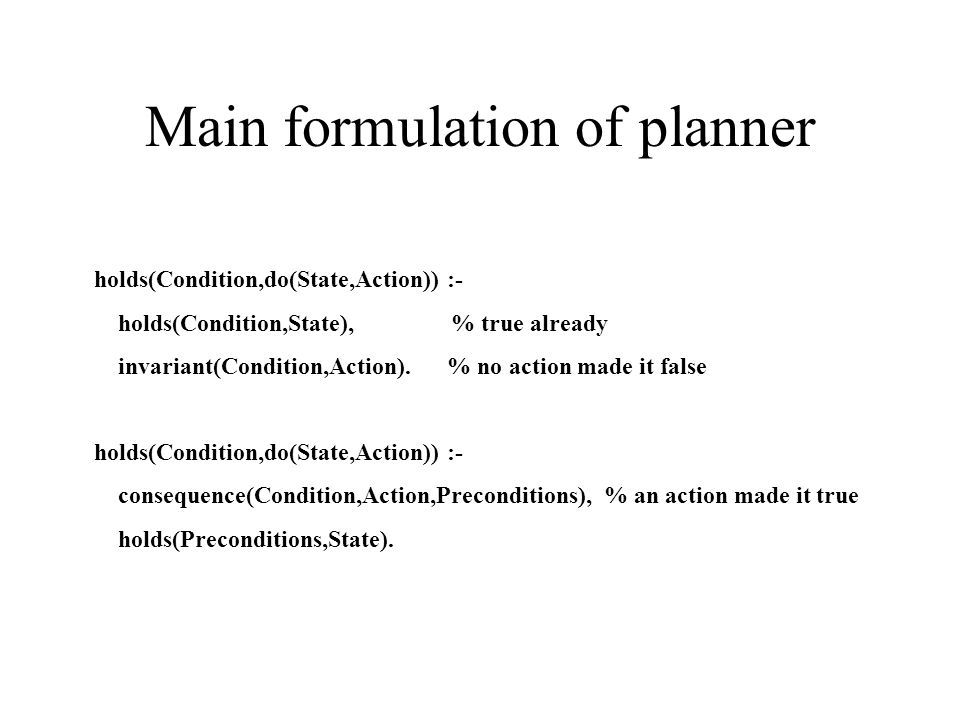Situation Calculus in Prolog Positive Effect axioms consequence(Predication,Action,Preconditions) Positive Frame axioms invariant(Predication,Action,Preconditions).