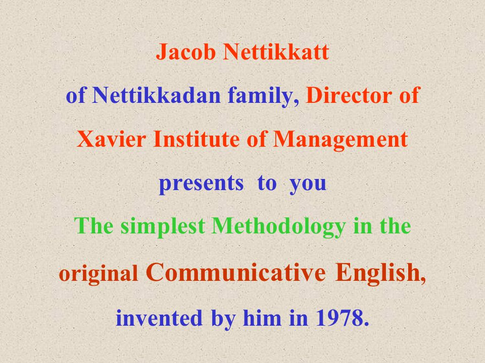 Jacob Nettikkatt of Nettikkadan family, Director of Xavier Institute of Management presents to you The simplest Methodology in the original Communicative English, invented by him in 1978.
