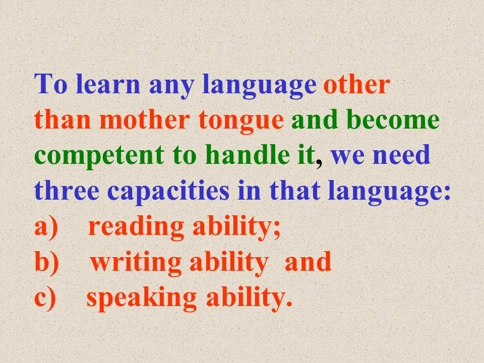 To learn any language other than mother tongue and become competent to handle it, we need three capacities in that language: a) reading ability; b) writing ability and c) speaking ability.