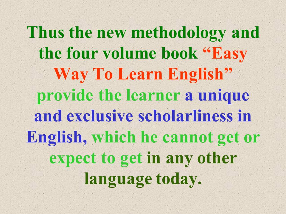 Thus the new methodology and the four volume book Easy Way To Learn English provide the learner a unique and exclusive scholarliness in English, which he cannot get or expect to get in any other language today.