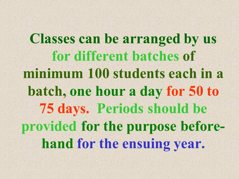 Classes can be arranged by us for different batches of minimum 100 students each in a batch, one hour a day for 50 to 75 days.