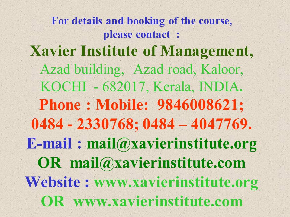 For details and booking of the course, please contact : Xavier Institute of Management, Azad building, Azad road, Kaloor, KOCHI - 682017, Kerala, INDIA.