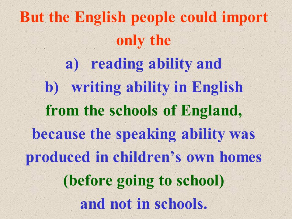 But the English people could import only the a) reading ability and b) writing ability in English from the schools of England, because the speaking ability was produced in children's own homes (before going to school) and not in schools.