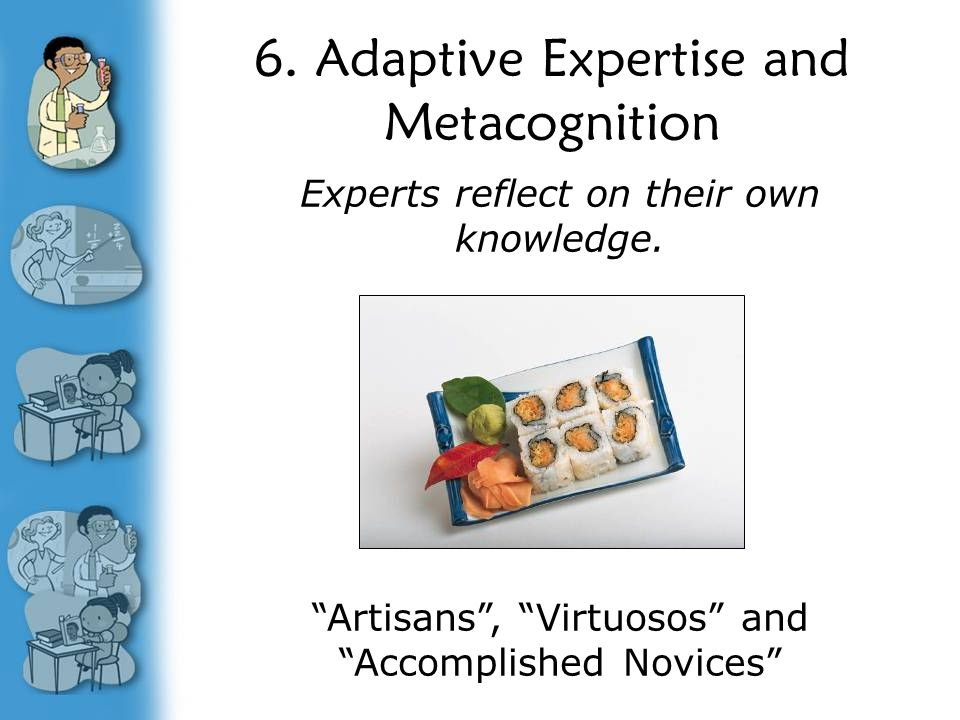 """6. Adaptive Expertise and Metacognition Experts reflect on their own knowledge. """"Artisans"""", """"Virtuosos"""" and """"Accomplished Novices"""""""