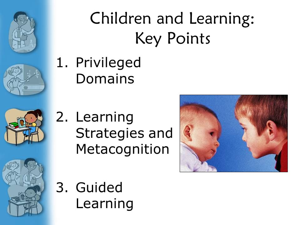 Children and Learning: Key Points 1.Privileged Domains 2.Learning Strategies and Metacognition 3.Guided Learning