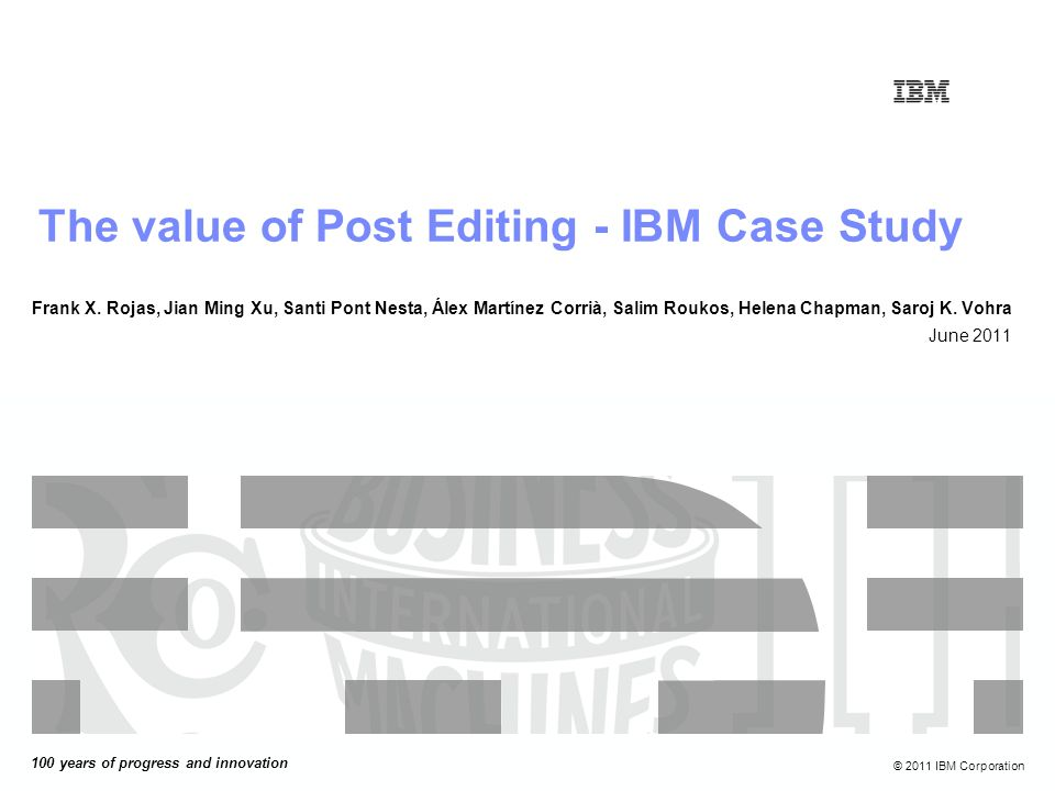 100 years of progress and innovation © 2011 IBM Corporation The value of Post Editing - IBM Case Study Frank X.