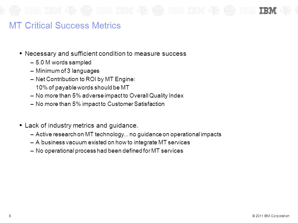 © 2011 IBM Corporation6 MT Critical Success Metrics  Necessary and sufficient condition to measure success –5.0 M words sampled –Minimum of 3 languages –Net Contribution to ROI by MT Engine: 10% of payable words should be MT –No more than 5% adverse impact to Overall Quality Index –No more than 5% impact to Customer Satisfaction  Lack of industry metrics and guidance.