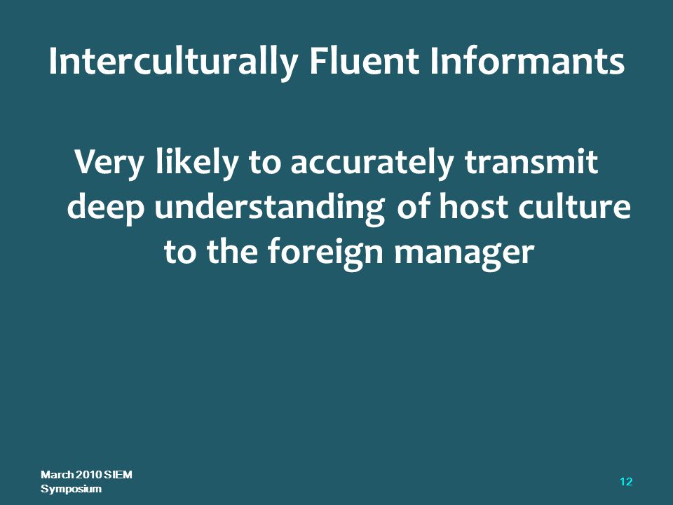 Very likely to accurately transmit deep understanding of host culture to the foreign manager Interculturally Fluent Informants March 2010 SIEM Symposium 12