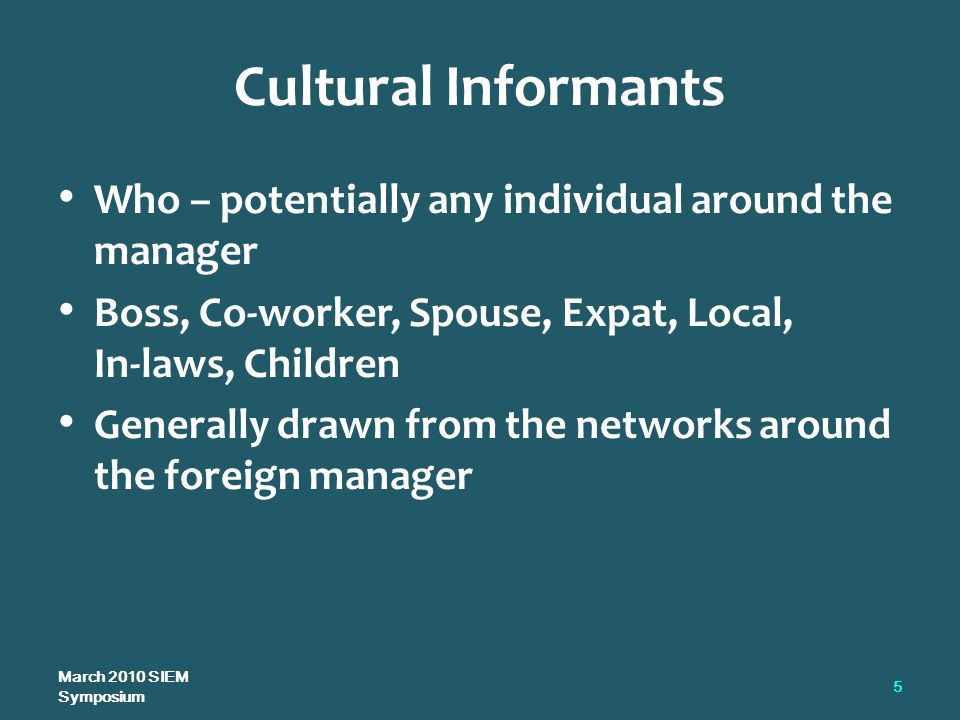 Cultural Informants Who – potentially any individual around the manager Boss, Co-worker, Spouse, Expat, Local, In-laws, Children Generally drawn from the networks around the foreign manager March 2010 SIEM Symposium 5