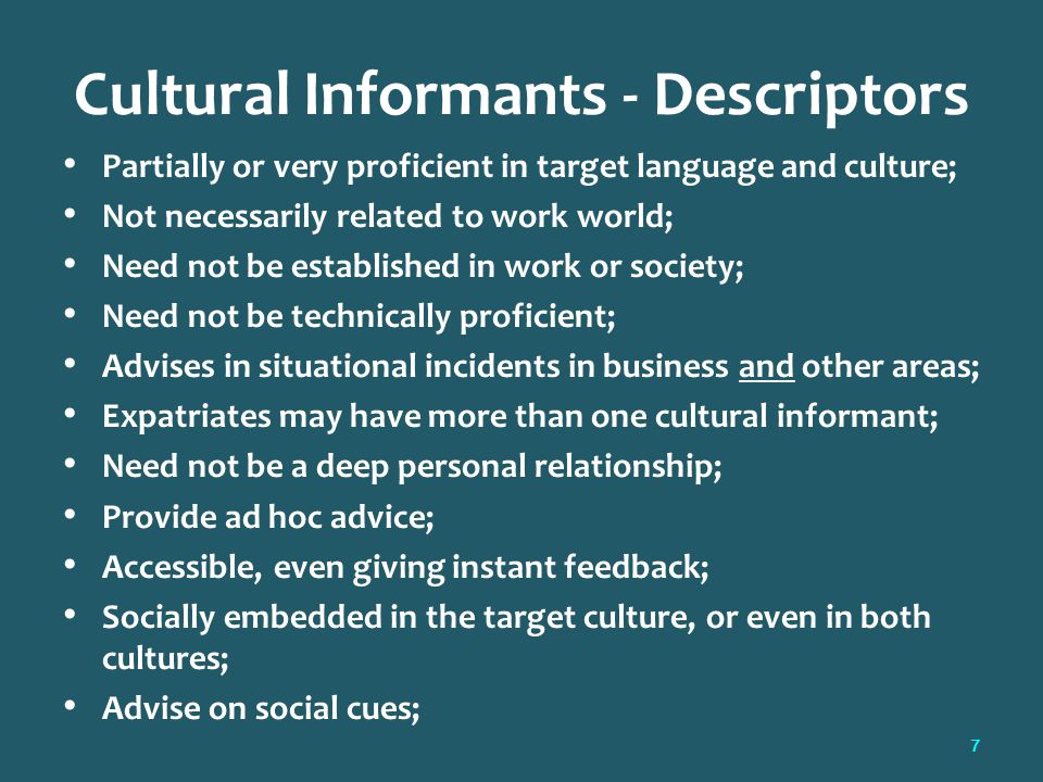 Cultural Informants - Descriptors Partially or very proficient in target language and culture; Not necessarily related to work world; Need not be established in work or society; Need not be technically proficient; Advises in situational incidents in business and other areas; Expatriates may have more than one cultural informant; Need not be a deep personal relationship; Provide ad hoc advice; Accessible, even giving instant feedback; Socially embedded in the target culture, or even in both cultures; Advise on social cues; 7