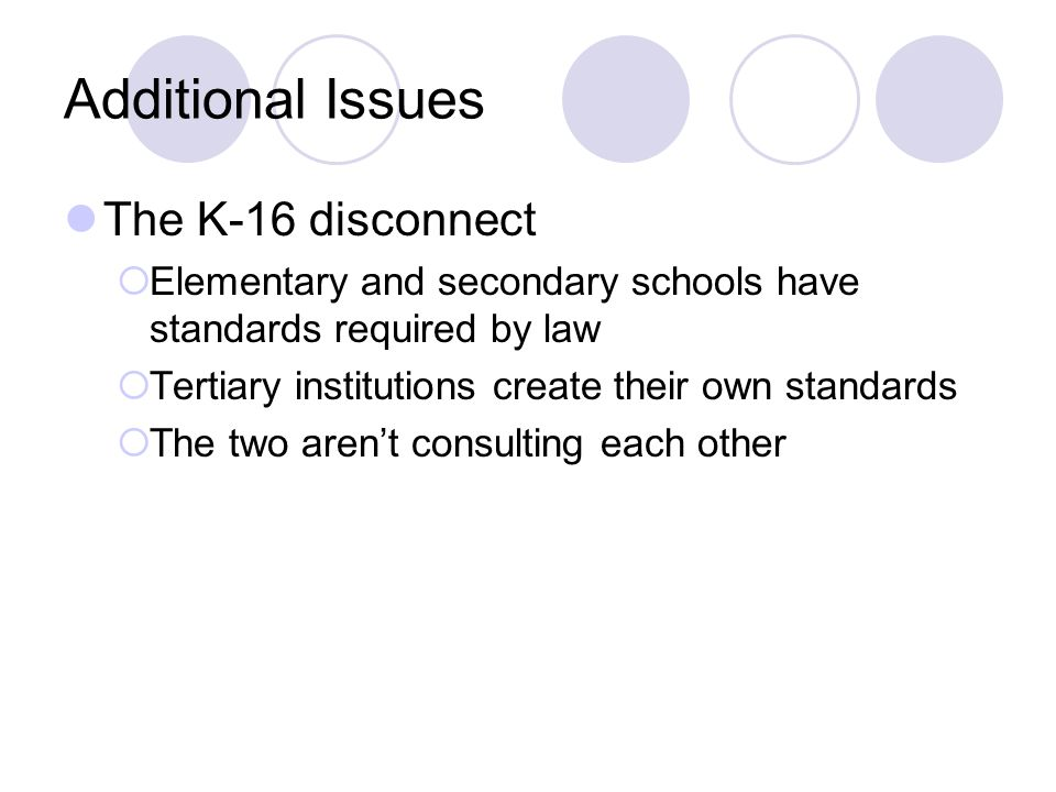 Additional Issues The K-16 disconnect  Elementary and secondary schools have standards required by law  Tertiary institutions create their own standards  The two aren't consulting each other