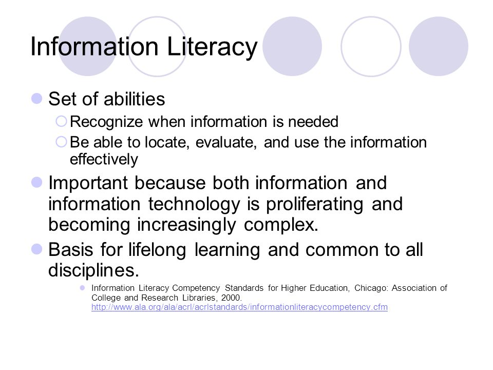 Information Literacy Set of abilities  Recognize when information is needed  Be able to locate, evaluate, and use the information effectively Important because both information and information technology is proliferating and becoming increasingly complex.
