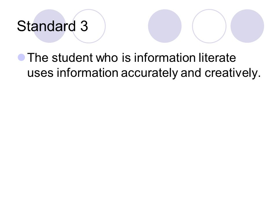 Standard 3 The student who is information literate uses information accurately and creatively.