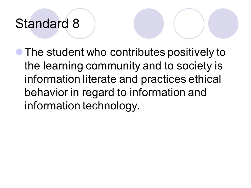Standard 8 The student who contributes positively to the learning community and to society is information literate and practices ethical behavior in regard to information and information technology.