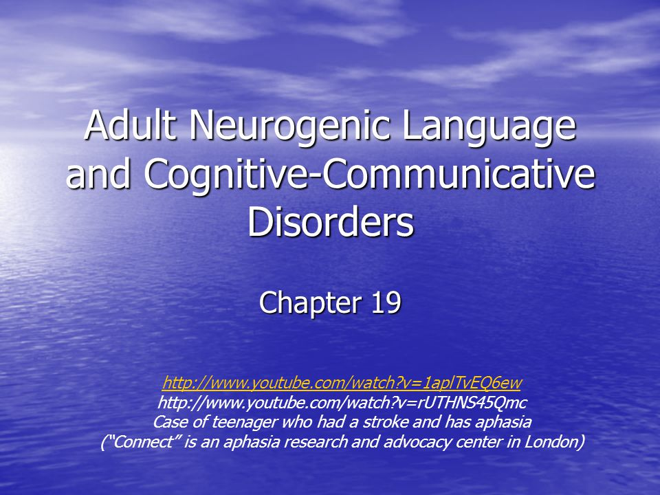 Adult Neurogenic Language and Cognitive-Communicative Disorders Chapter 19 http://www.youtube.com/watch v=1aplTvEQ6ew http://www.youtube.com/watch v=rUTHNS45Qmc Case of teenager who had a stroke and has aphasia ( Connect is an aphasia research and advocacy center in London)