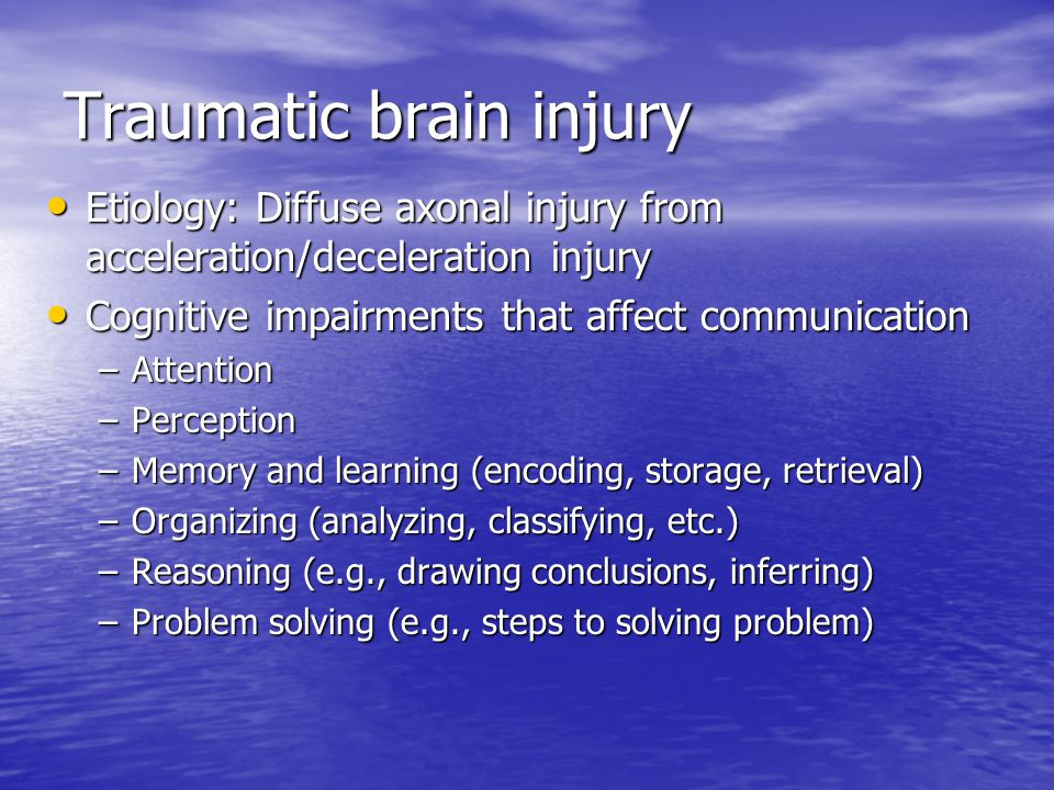 Traumatic brain injury Etiology: Diffuse axonal injury from acceleration/deceleration injury Etiology: Diffuse axonal injury from acceleration/deceleration injury Cognitive impairments that affect communication Cognitive impairments that affect communication –Attention –Perception –Memory and learning (encoding, storage, retrieval) –Organizing (analyzing, classifying, etc.) –Reasoning (e.g., drawing conclusions, inferring) –Problem solving (e.g., steps to solving problem)
