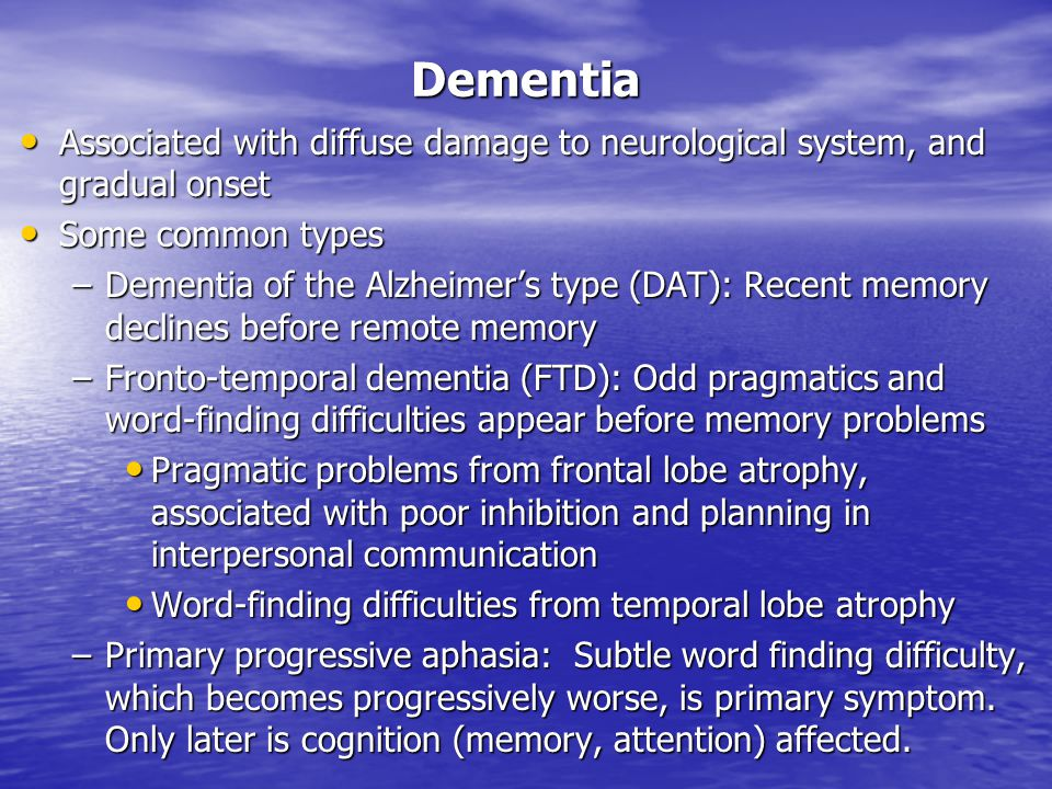 Associated with diffuse damage to neurological system, and gradual onset Associated with diffuse damage to neurological system, and gradual onset Some common types Some common types –Dementia of the Alzheimer's type (DAT): Recent memory declines before remote memory –Fronto-temporal dementia (FTD): Odd pragmatics and word-finding difficulties appear before memory problems Pragmatic problems from frontal lobe atrophy, associated with poor inhibition and planning in interpersonal communication Pragmatic problems from frontal lobe atrophy, associated with poor inhibition and planning in interpersonal communication Word-finding difficulties from temporal lobe atrophy Word-finding difficulties from temporal lobe atrophy –Primary progressive aphasia: Subtle word finding difficulty, which becomes progressively worse, is primary symptom.