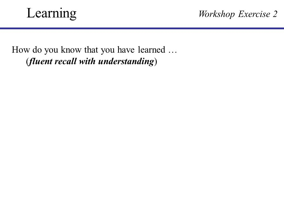 How do you know that you have learned … (fluent recall with understanding) Learning Workshop Exercise 2