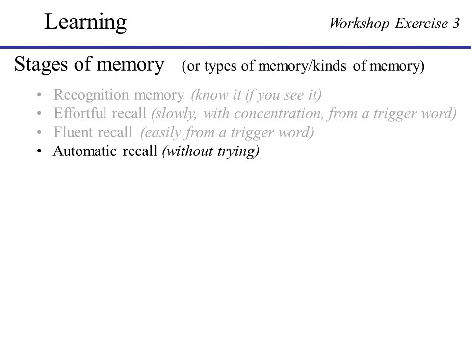 Stages of memory (or types of memory/kinds of memory) Recognition memory (know it if you see it) Effortful recall (slowly, with concentration, from a
