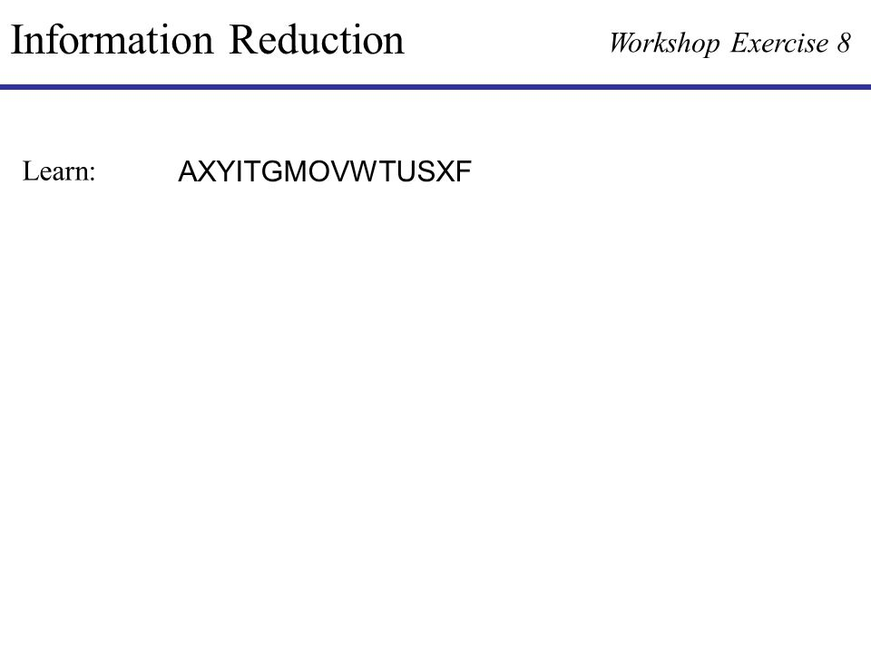 Information Reduction Workshop Exercise 8 AXYITGMOVWTUSXF Learn: