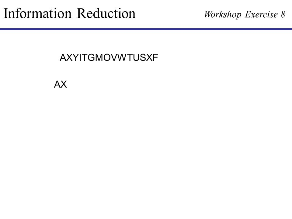 Information Reduction Workshop Exercise 8 AXYITGMOVWTUSXF AX