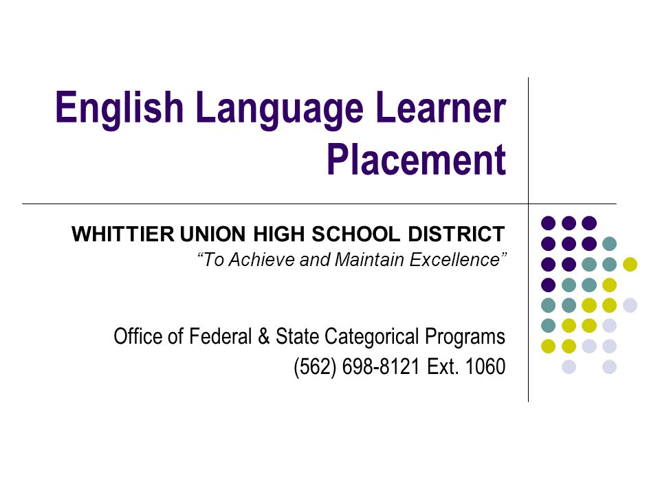 English Language Learner Placement WHITTIER UNION HIGH SCHOOL DISTRICT To Achieve and Maintain Excellence Office of Federal & State Categorical Programs (562) 698-8121 Ext.