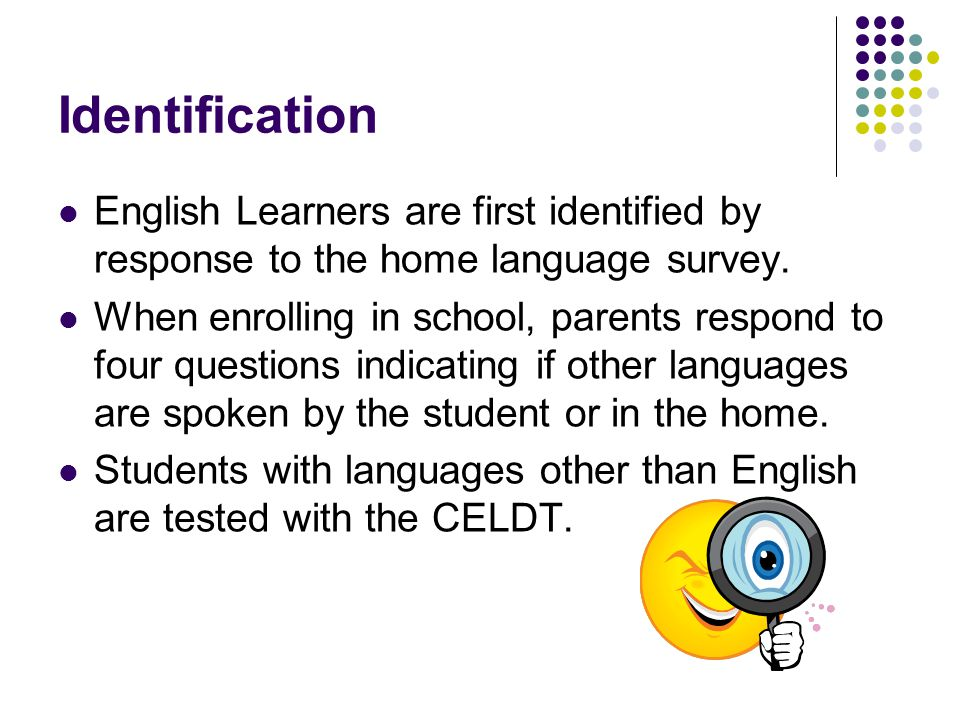 Identification English Learners are first identified by response to the home language survey.