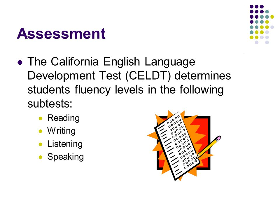 Assessment The California English Language Development Test (CELDT) determines students fluency levels in the following subtests: Reading Writing Listening Speaking