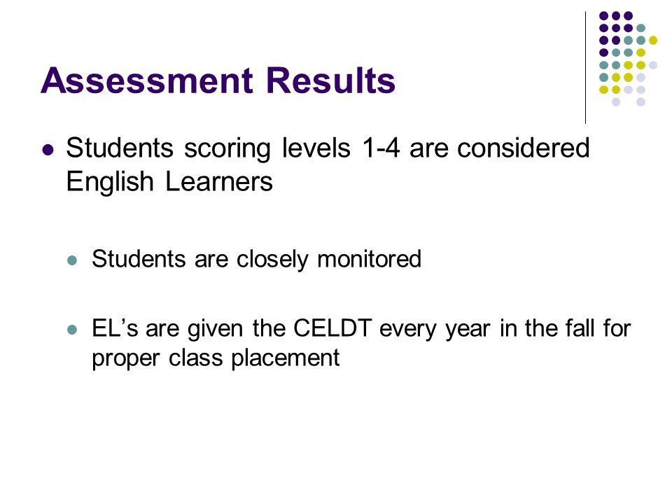Assessment Results Students scoring levels 1-4 are considered English Learners Students are closely monitored EL's are given the CELDT every year in the fall for proper class placement