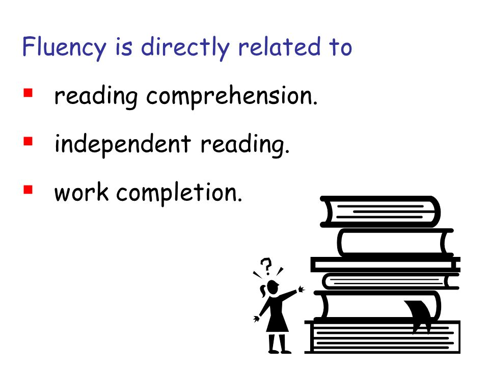 Fluency is directly related to  reading comprehension.  independent reading.  work completion.