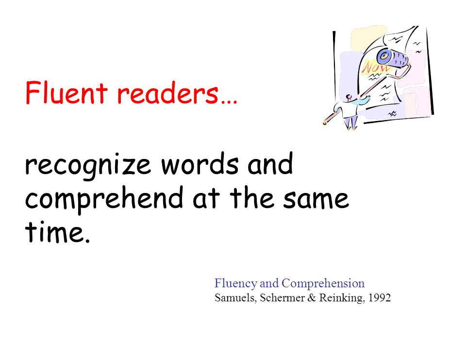 Fluent readers… Fluency and Comprehension Samuels, Schermer & Reinking, 1992 recognize words and comprehend at the same time.