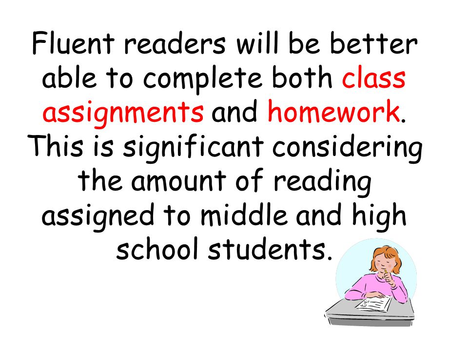 Fluent readers will be better able to complete both class assignments and homework. This is significant considering the amount of reading assigned to