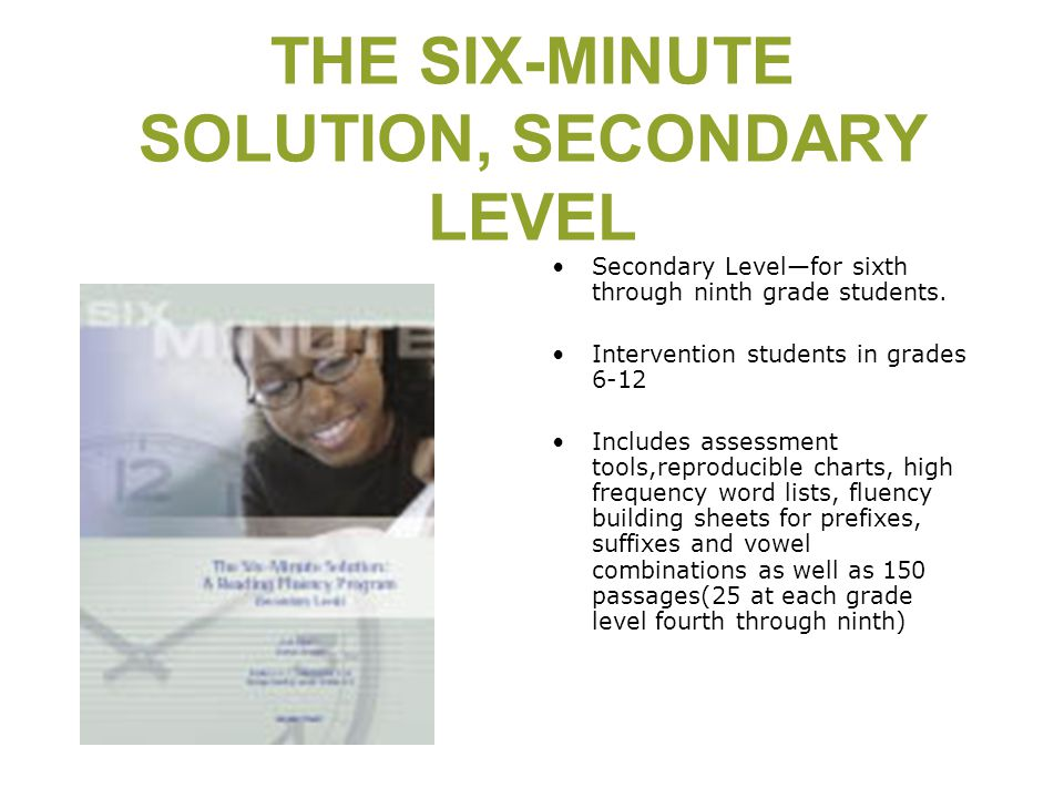 THE SIX-MINUTE SOLUTION, SECONDARY LEVEL Secondary Level—for sixth through ninth grade students. Intervention students in grades 6-12 Includes assessm