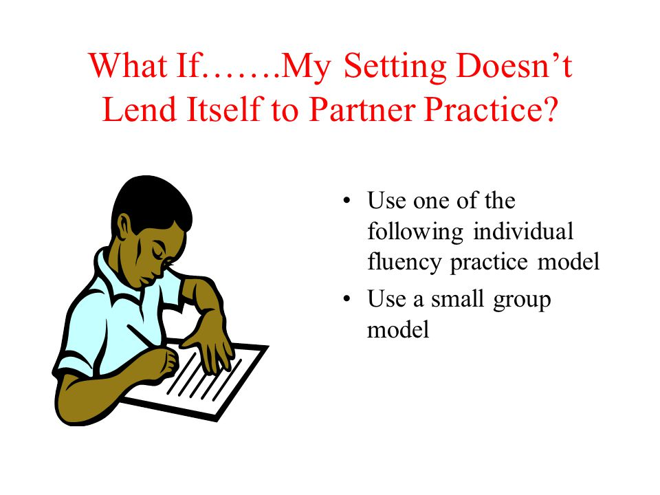What If…….My Setting Doesn't Lend Itself to Partner Practice? Use one of the following individual fluency practice model Use a small group model