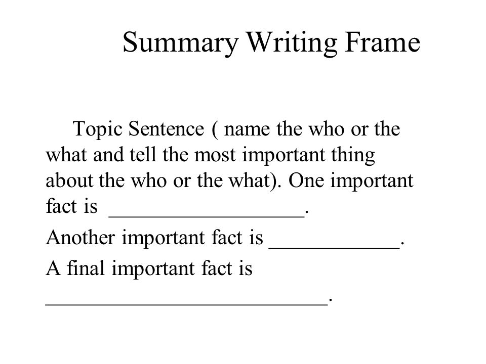 Summary Writing Frame Topic Sentence ( name the who or the what and tell the most important thing about the who or the what). One important fact is __