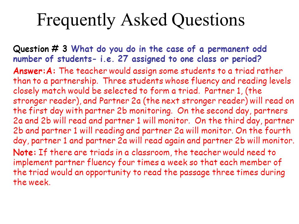 Frequently Asked Questions Question # 3 What do you do in the case of a permanent odd number of students- i.e. 27 assigned to one class or period? Ans