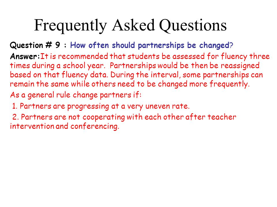 Frequently Asked Questions Question # 9 : How often should partnerships be changed? Answer:It is recommended that students be assessed for fluency thr