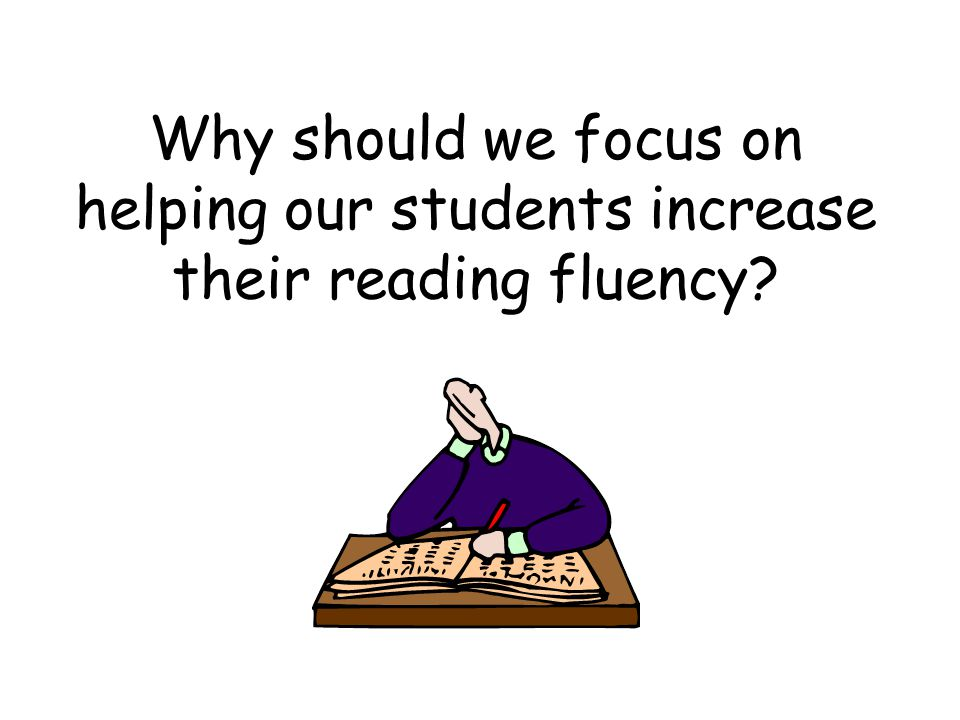 Why should we focus on helping our students increase their reading fluency?