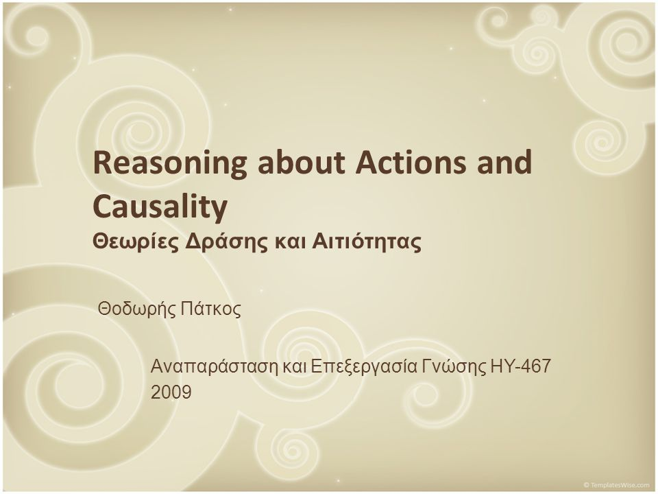 Reasoning about Actions and Causality Θεωρίες Δράσης και Αιτιότητας Θοδωρής Πάτκος Αναπαράσταση και Επεξεργασία Γνώσης ΗΥ-467 2009