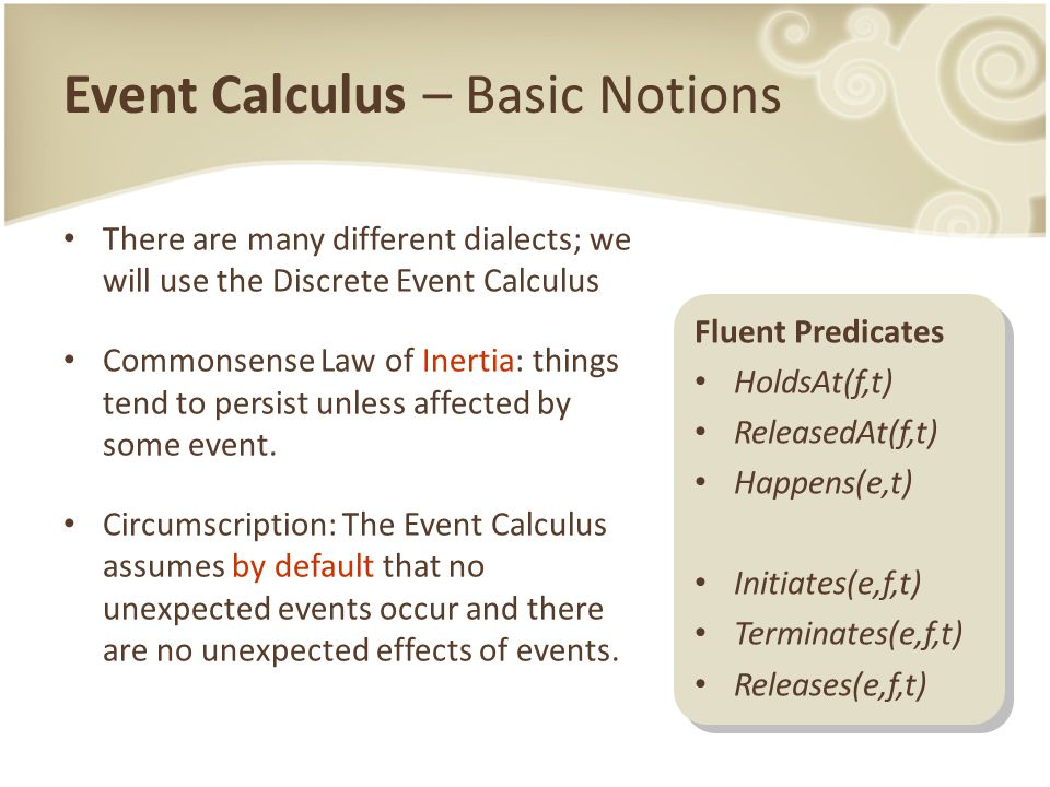 Event Calculus – Basic Notions There are many different dialects; we will use the Discrete Event Calculus Commonsense Law of Inertia: things tend to persist unless affected by some event.