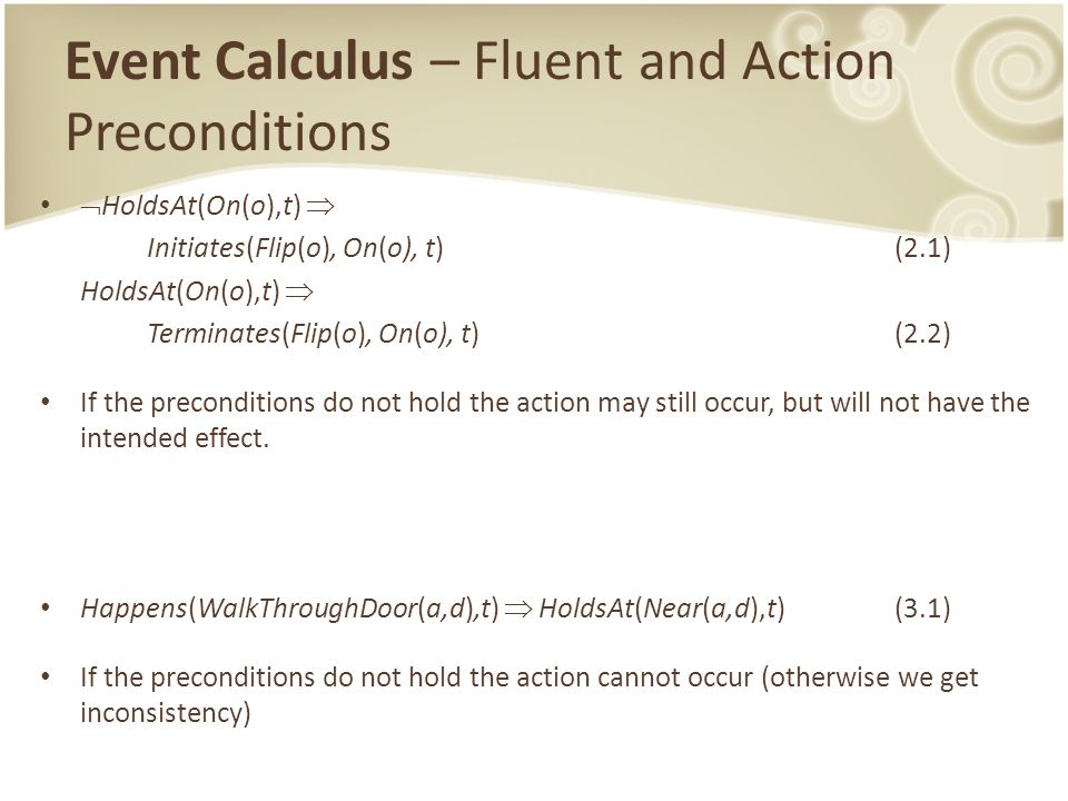 Event Calculus – Fluent and Action Preconditions  HoldsAt(On(o),t)  Initiates(Flip(o), On(o), t)(2.1) HoldsAt(On(o),t)  Terminates(Flip(o), On(o), t)(2.2) If the preconditions do not hold the action may still occur, but will not have the intended effect.