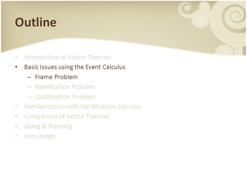 Outline Introduction to Action Theories Basic Issues using the Event Calculus – Frame Problem – Ramification Problem – Qualification Problem Familiarization with the Situation Calculus Comparison of Action Theories Golog & Planning Knowledge